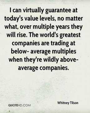 Whitney Tilson  - I can virtually guarantee at today's value levels, no matter what, over multiple years they will rise. The world's greatest companies are trading at below- average multiples when they're wildly above-average companies.