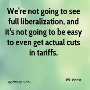 We're not going to see full liberalization, and it's not going to be easy to even get actual cuts in tariffs.