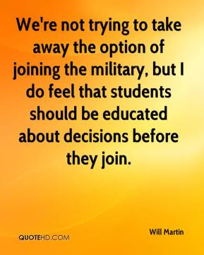 Will Martin  - We're not trying to take away the option of joining the military, but I do feel that students should be educated about decisions before they join.
