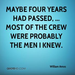 William Amos  - Maybe four years had passed, ... Most of the crew were probably the men I knew.