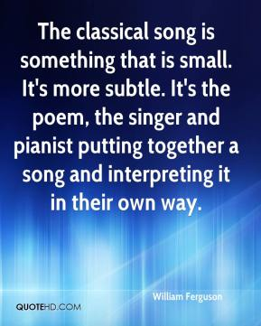 The classical song is something that is small. It's more subtle. It's the poem, the singer and pianist putting together a song and interpreting it in their own way.