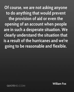 William Fox  - Of course, we are not asking anyone to do anything that would prevent the provision of aid or even the opening of an account when people are in such a desperate situation. We clearly understand the situation that is a result of the hurricanes and we're going to be reasonable and flexible.