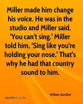 William Gambler  - Miller made him change his voice. He was in the studio and Miller said, 'You can't sing.' Miller told him, 'Sing like you're holding your nose.' That's why he had that country sound to him.