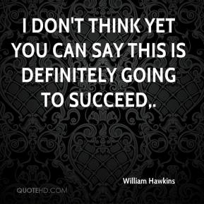 William Hawkins  - I don't think yet you can say this is definitely going to succeed.