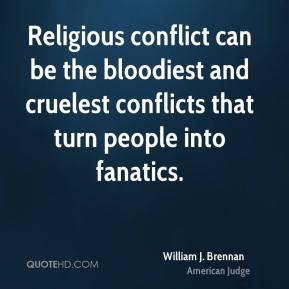 William J. Brennan - Religious conflict can be the bloodiest and cruelest conflicts that turn people into fanatics.