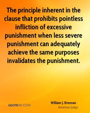 William J. Brennan - The principle inherent in the clause that prohibits pointless infliction of excessive punishment when less severe punishment can adequately achieve the same purposes invalidates the punishment.