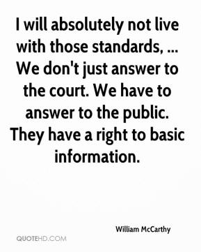 William McCarthy  - I will absolutely not live with those standards, ... We don't just answer to the court. We have to answer to the public. They have a right to basic information.