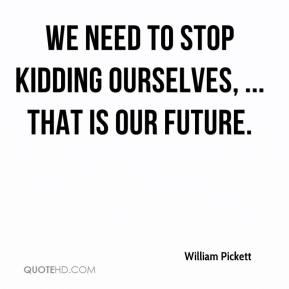 William Pickett  - We need to stop kidding ourselves, ... That is our future.