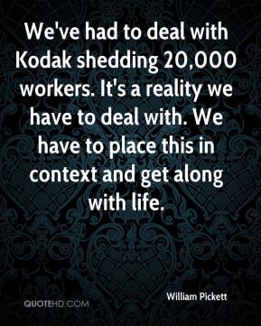 William Pickett  - We've had to deal with Kodak shedding 20,000 workers. It's a reality we have to deal with. We have to place this in context and get along with life.