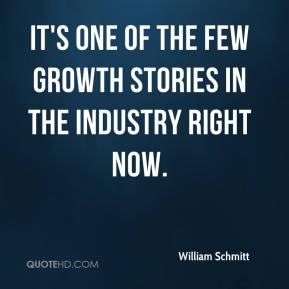William Schmitt  - It's one of the few growth stories in the industry right now.