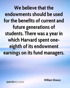 William Strauss  - We believe that the endowments should be used for the benefits of current and future generations of students. There was a year in which Harvard spent one-eighth of its endowment earnings on its fund managers.