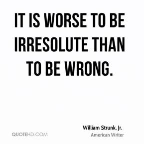 William Strunk, Jr. - It is worse to be irresolute than to be wrong.