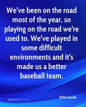 Willie Gawlik  - We've been on the road most of the year, so playing on the road we're used to. We've played in some difficult environments and it's made us a better baseball team.