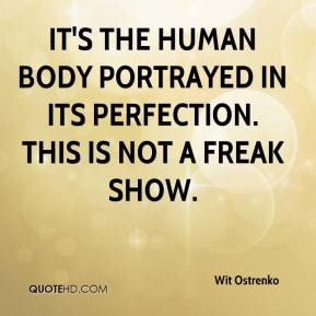 Wit Ostrenko  - It's the human body portrayed in its perfection. This is not a freak show.