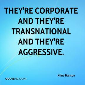 Xtine Hanson  - They're corporate and they're transnational and they're aggressive.