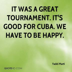 Yadel Marti  - It was a great tournament. It's good for Cuba. We have to be happy.