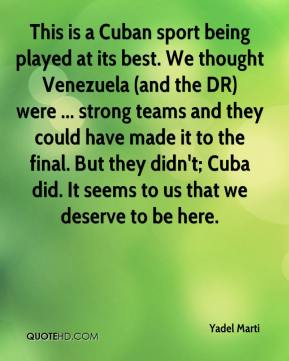 This is a Cuban sport being played at its best. We thought Venezuela (and the DR) were ... strong teams and they could have made it to the final. But they didn't; Cuba did. It seems to us that we deserve to be here.