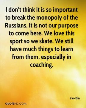 Yao Bin  - I don't think it is so important to break the monopoly of the Russians. It is not our purpose to come here. We love this sport so we skate. We still have much things to learn from them, especially in coaching.