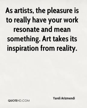 Yareli Arizmendi  - As artists, the pleasure is to really have your work resonate and mean something. Art takes its inspiration from reality.