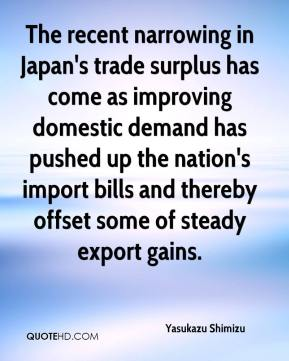 Yasukazu Shimizu  - The recent narrowing in Japan's trade surplus has come as improving domestic demand has pushed up the nation's import bills and thereby offset some of steady export gains.