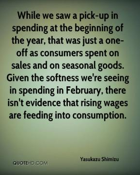 Yasukazu Shimizu  - While we saw a pick-up in spending at the beginning of the year, that was just a one-off as consumers spent on sales and on seasonal goods. Given the softness we're seeing in spending in February, there isn't evidence that rising wages are feeding into consumption.