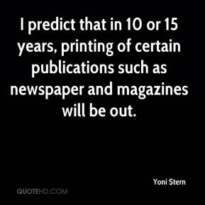 Yoni Stern  - I predict that in 10 or 15 years, printing of certain publications such as newspaper and magazines will be out.