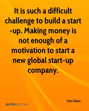 Yoni Stern  - It is such a difficult challenge to build a start-up. Making money is not enough of a motivation to start a new global start-up company.
