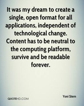 Yoni Stern  - It was my dream to create a single, open format for all applications, independent of technological change. Content has to be neutral to the computing platform, survive and be readable forever.