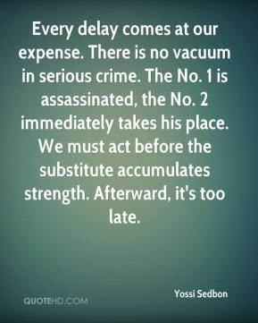 Yossi Sedbon  - Every delay comes at our expense. There is no vacuum in serious crime. The No. 1 is assassinated, the No. 2 immediately takes his place. We must act before the substitute accumulates strength. Afterward, it's too late.