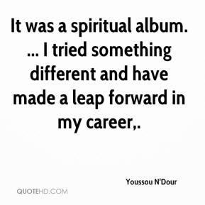 Youssou N'Dour  - It was a spiritual album. ... I tried something different and have made a leap forward in my career.