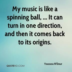 Youssou N'Dour  - My music is like a spinning ball, ... It can turn in one direction, and then it comes back to its origins.
