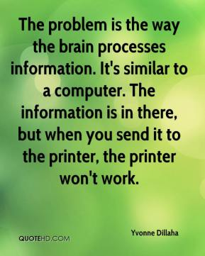 Yvonne Dillaha  - The problem is the way the brain processes information. It's similar to a computer. The information is in there, but when you send it to the printer, the printer won't work.