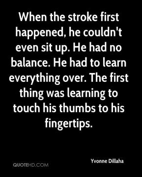 Yvonne Dillaha  - When the stroke first happened, he couldn't even sit up. He had no balance. He had to learn everything over. The first thing was learning to touch his thumbs to his fingertips.
