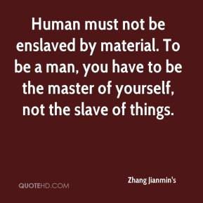 Zhang Jianmin's  - Human must not be enslaved by material. To be a man, you have to be the master of yourself, not the slave of things.
