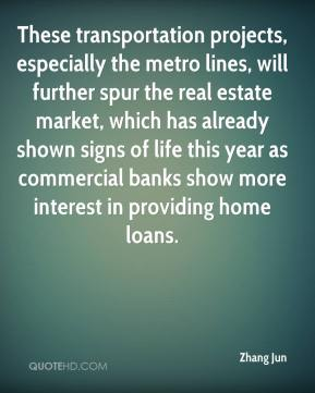 Zhang Jun  - These transportation projects, especially the metro lines, will further spur the real estate market, which has already shown signs of life this year as commercial banks show more interest in providing home loans.