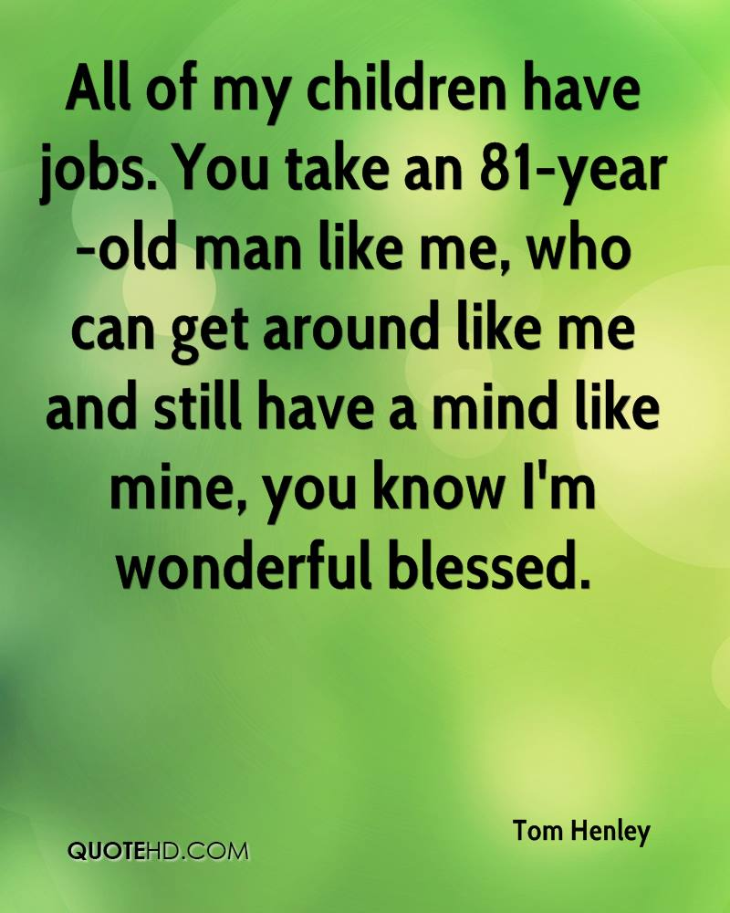 All of my children have jobs. You take an 81-year-old man like me, who can get around like me and still have a mind like mine, you know I'm wonderful blessed.