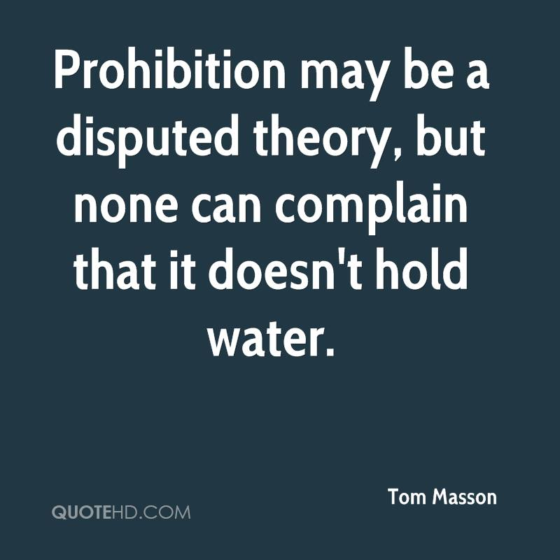 Prohibition may be a disputed theory, but none can complain that it doesn't hold water.