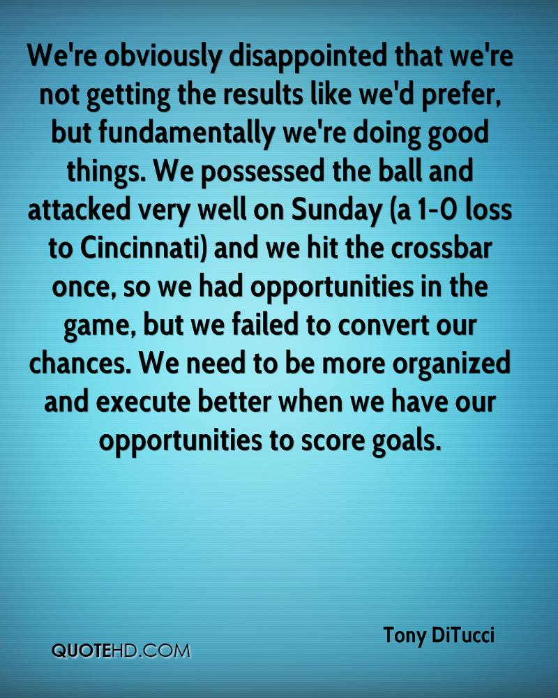 We're obviously disappointed that we're not getting the results like we'd prefer, but fundamentally we're doing good things. We possessed the ball and attacked very well on Sunday (a 1-0 loss to Cincinnati) and we hit the crossbar once, so we had opportunities in the game, but we failed to convert our chances. We need to be more organized and execute better when we have our opportunities to score goals.