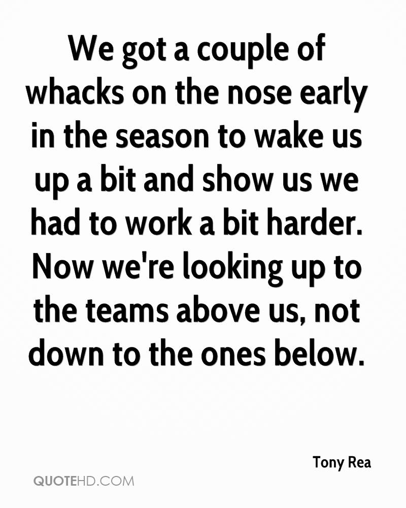 We got a couple of whacks on the nose early in the season to wake us up a bit and show us we had to work a bit harder. Now we're looking up to the teams above us, not down to the ones below.