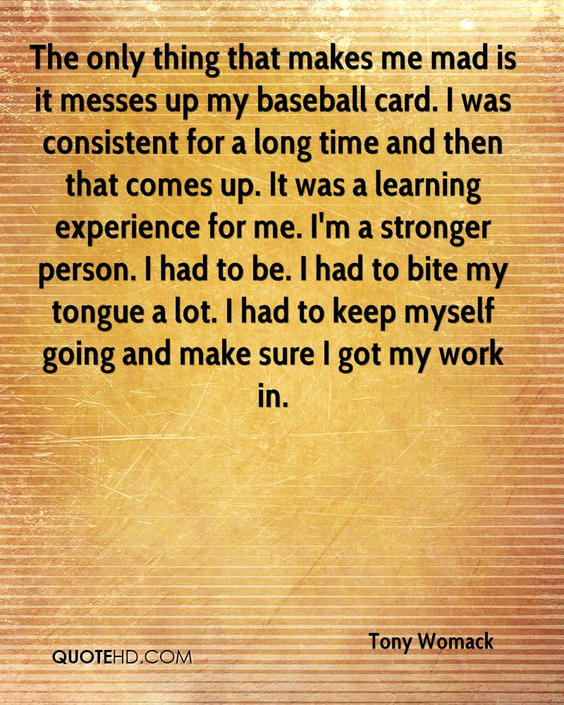The only thing that makes me mad is it messes up my baseball card. I was consistent for a long time and then that comes up. It was a learning experience for me. I'm a stronger person. I had to be. I had to bite my tongue a lot. I had to keep myself going and make sure I got my work in.