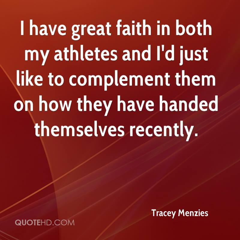 I have great faith in both my athletes and I'd just like to complement them on how they have handed themselves recently.