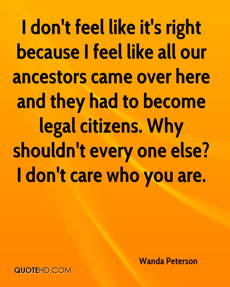 I don't feel like it's right because I feel like all our ancestors came over here and they had to become legal citizens. Why shouldn't every one else? I don't care who you are.