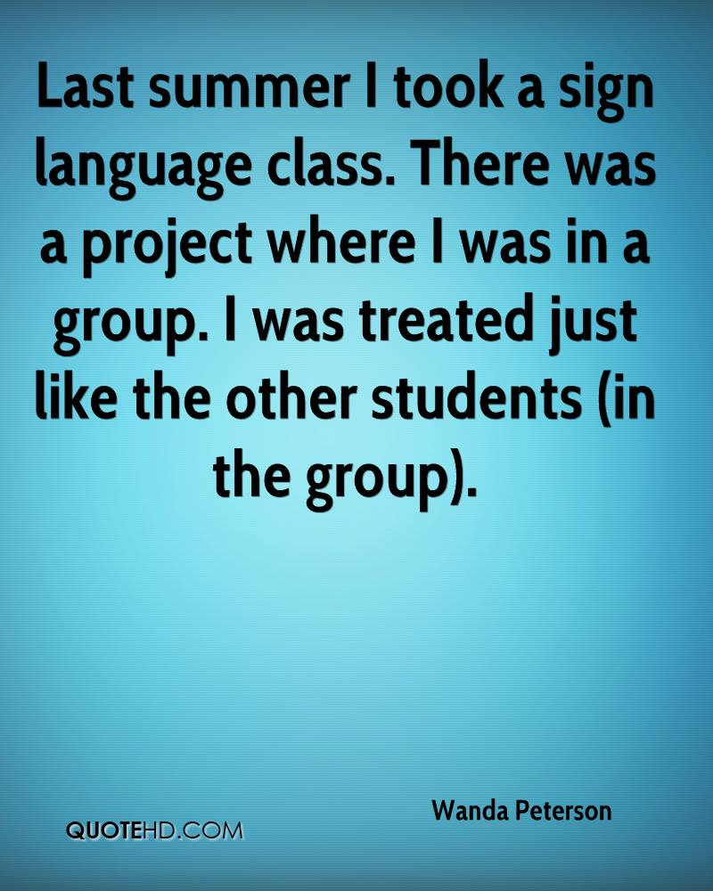 Last summer I took a sign language class. There was a project where I was in a group. I was treated just like the other students (in the group).