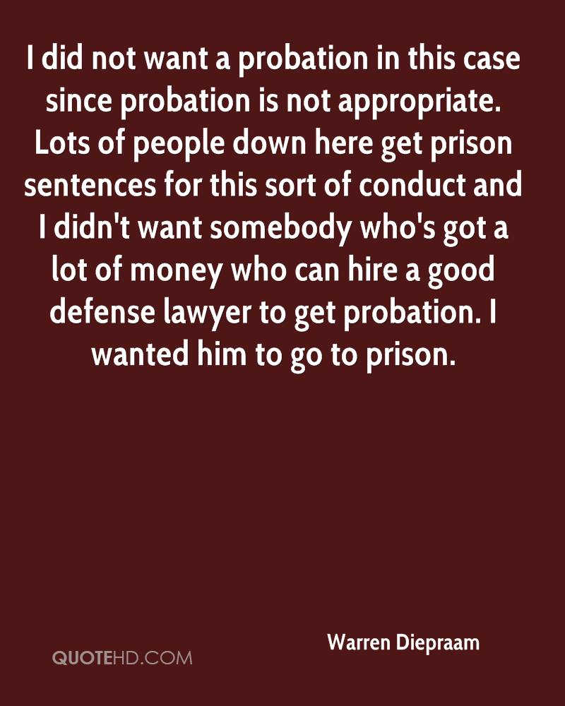 I did not want a probation in this case since probation is not appropriate. Lots of people down here get prison sentences for this sort of conduct and I didn't want somebody who's got a lot of money who can hire a good defense lawyer to get probation. I wanted him to go to prison.