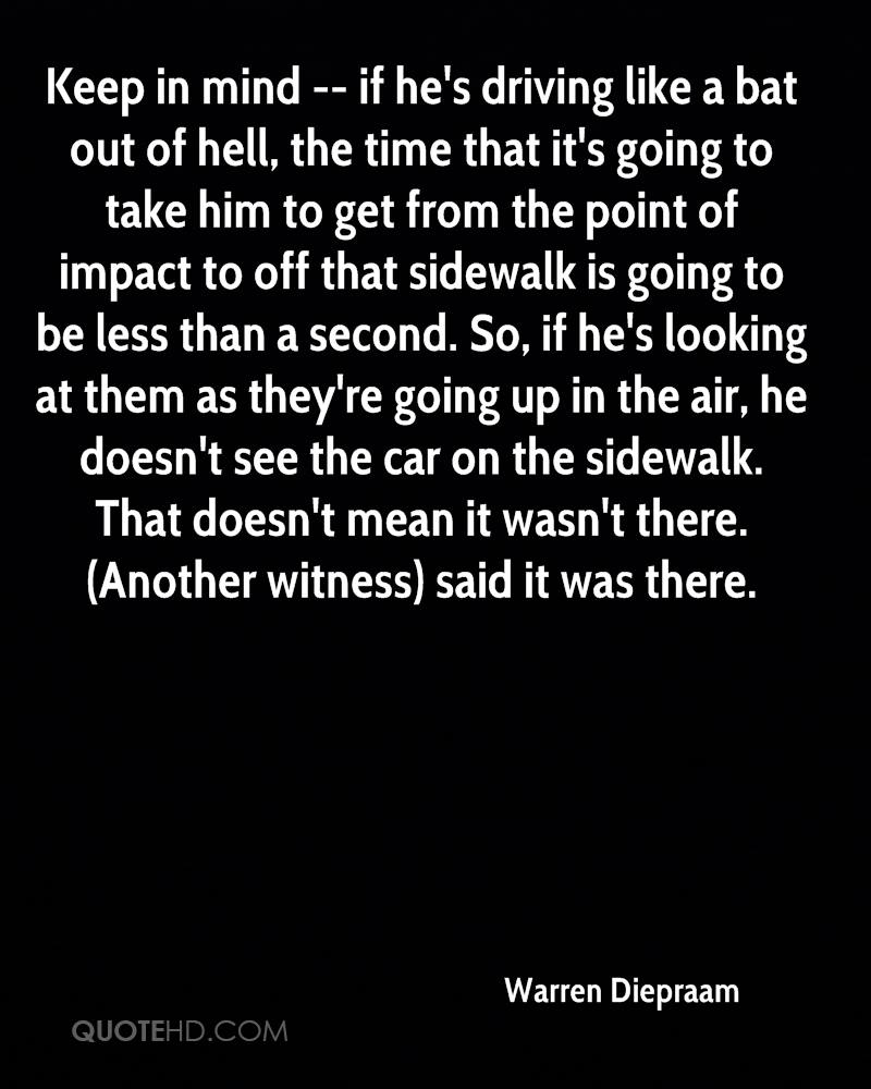 Keep in mind -- if he's driving like a bat out of hell, the time that it's going to take him to get from the point of impact to off that sidewalk is going to be less than a second. So, if he's looking at them as they're going up in the air, he doesn't see the car on the sidewalk. That doesn't mean it wasn't there. (Another witness) said it was there.