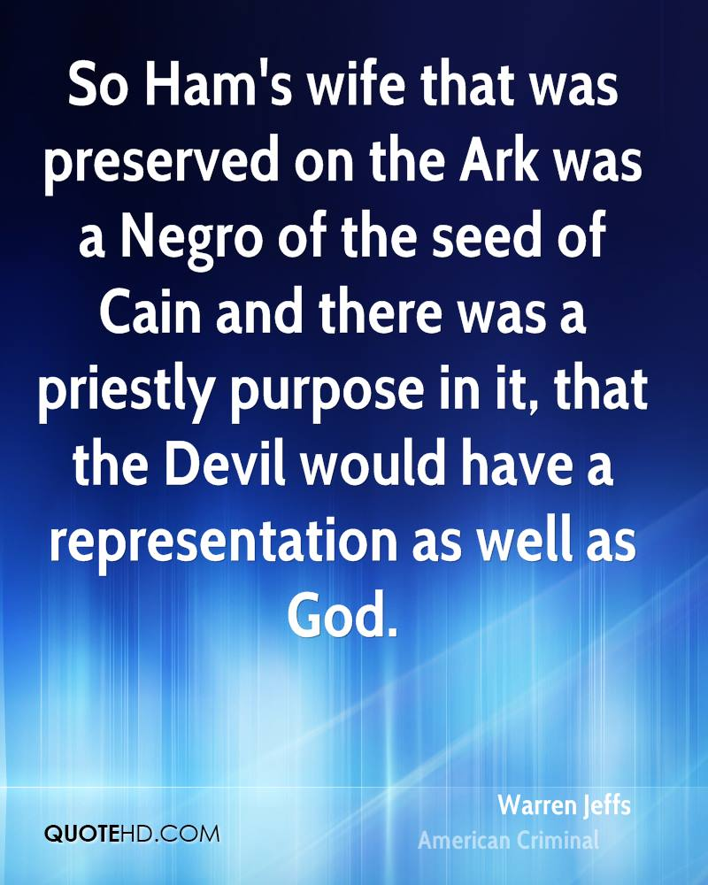 So Ham's wife that was preserved on the Ark was a Negro of the seed of Cain and there was a priestly purpose in it, that the Devil would have a representation as well as God.