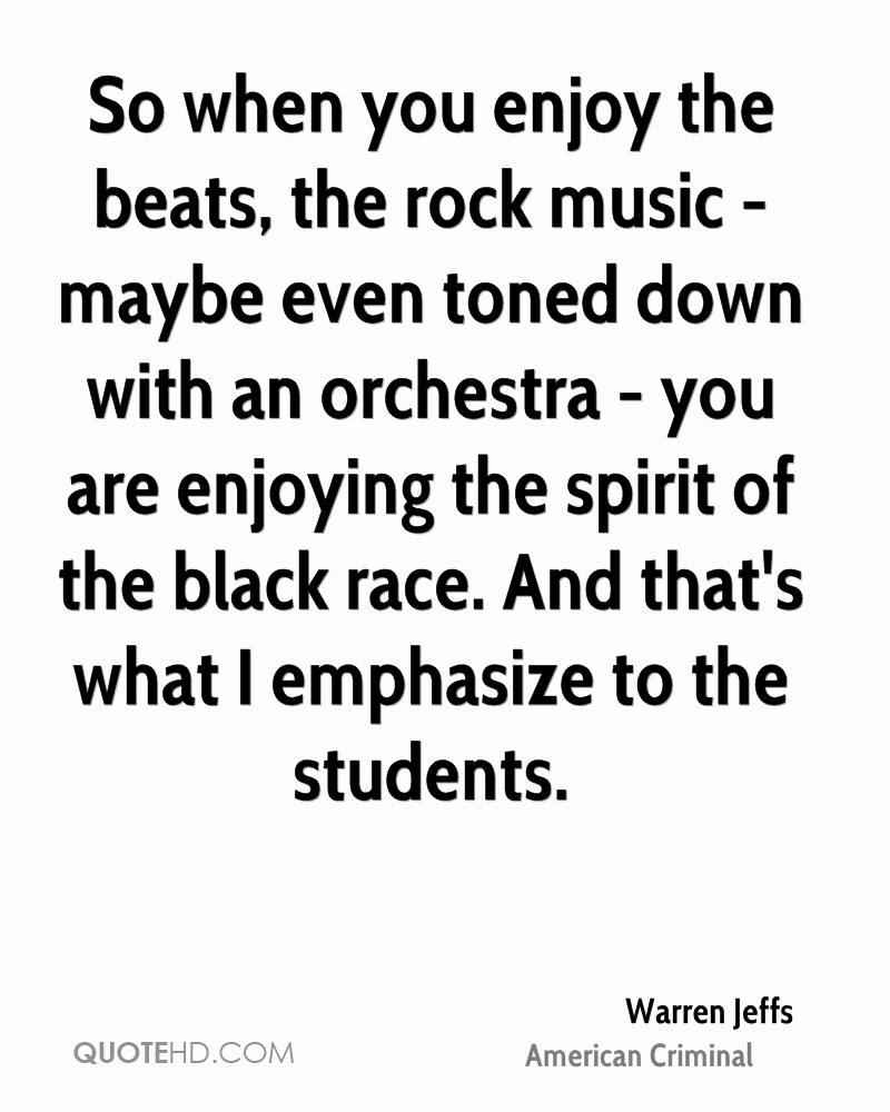 So when you enjoy the beats, the rock music - maybe even toned down with an orchestra - you are enjoying the spirit of the black race. And that's what I emphasize to the students.