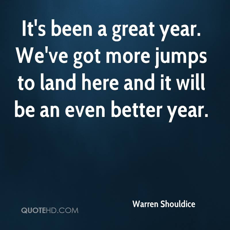 It's been a great year. We've got more jumps to land here and it will be an even better year.