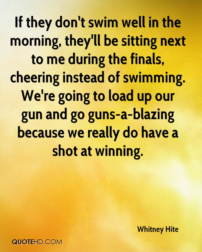 If they don't swim well in the morning, they'll be sitting next to me during the finals, cheering instead of swimming. We're going to load up our gun and go guns-a-blazing because we really do have a shot at winning.