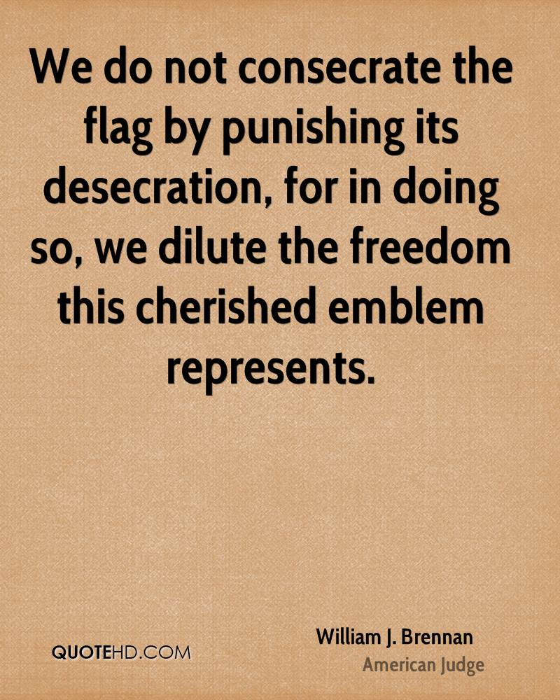 We do not consecrate the flag by punishing its desecration, for in doing so, we dilute the freedom this cherished emblem represents.